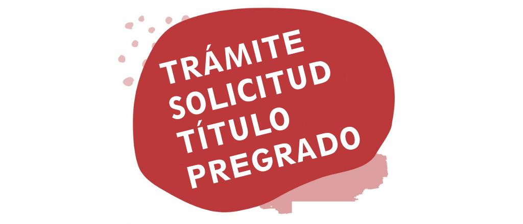 INSTRUCTIVO PARA LA, EL Y LE EGRESADE: TRÁMITE SOLICITUD TÍTULO PREGRADO